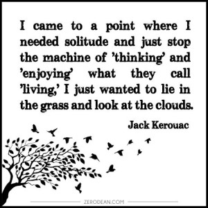 i-came-to-a-point-where-i-needed-solitude-and-just-stop-the-machine-jack-kerouac